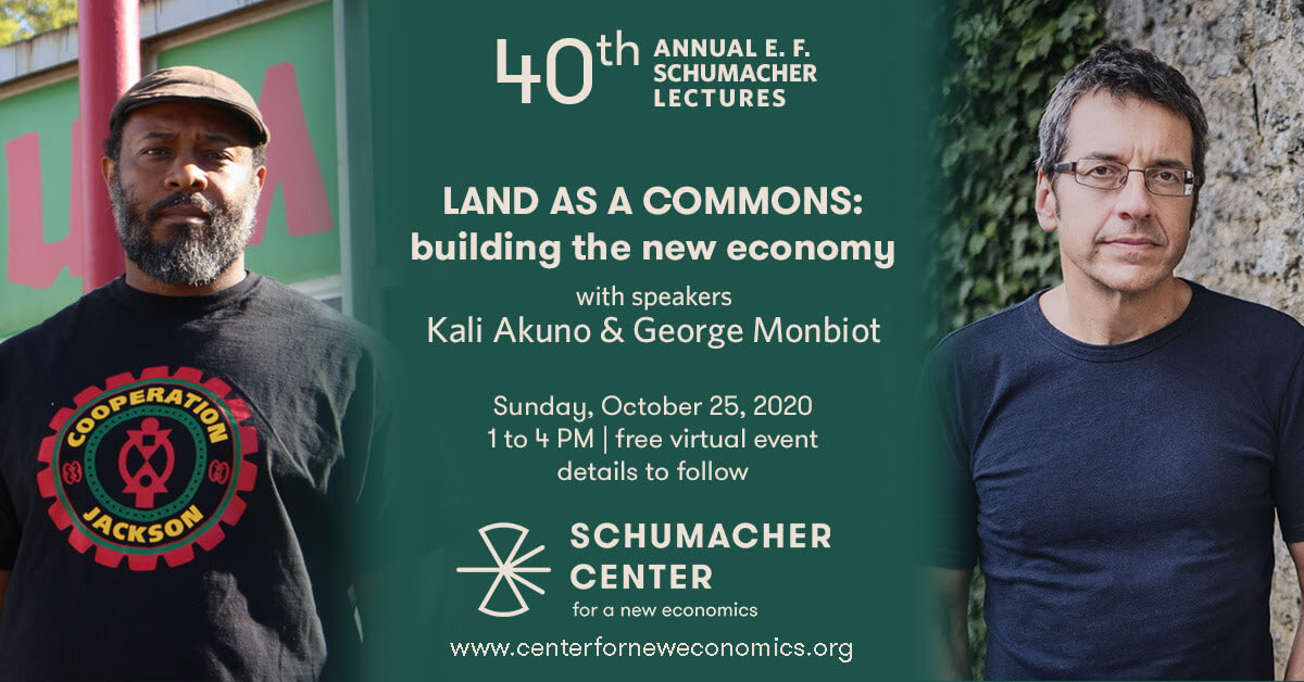 40th Annual Schumacher Lectures - Land as a Commons: Building a New Economy with Kali Akuno & George Monbiot on Sunday, October 25 from 1-4pm
